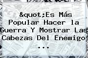 &quot;Es Más Popular Hacer <b>la</b> Guerra Y Mostrar Las Cabezas Del Enemigo <b>...</b>