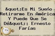 """""""Es Mi Sueño Retirarme En América Y Puede Que Se Dé"""": Ernesto <b>Farías</b>"""