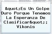 """""""Es Un Golpe Duro Porque Tenemos La Esperanza De Clasificar"""": Vikonis"""