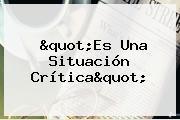 """""""Es Una Situación Crítica"""""""