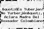 &quot;¡Es <b>Yuberjen</b>! No Yurberjén&quot;, Aclara Madre Del Boxeador Colombiano