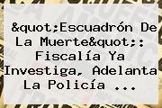 &quot;Escuadrón De La Muerte&quot;: Fiscalía Ya Investiga, Adelanta La <b>Policía</b> ...