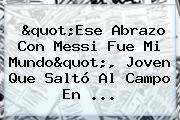 &quot;Ese Abrazo Con <b>Messi</b> Fue Mi Mundo&quot;, Joven Que Saltó Al Campo En ...