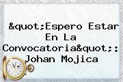 &quot;Espero Estar En La Convocatoria&quot;: Johan <b>Mojica</b>