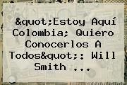 """""""Estoy Aquí Colombia; Quiero Conocerlos A Todos"""": <b>Will Smith</b> ..."""