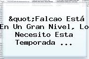 &quot;<b>Falcao</b> Está En Un Gran Nivel, Lo Necesito Esta Temporada ...