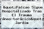 &quot;<b>Falcao</b> Sigue Hospitalizado Tras El Trauma Cráneo-torácico&quot;: Jardim