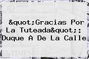 """""""Gracias Por La Tuteada"""": Duque A De La Calle"""