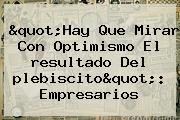 &quot;Hay Que Mirar Con Optimismo El <b>resultado</b> Del <b>plebiscito</b>&quot;: Empresarios