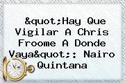 &quot;Hay Que Vigilar A Chris Froome A Donde Vaya&quot;: <b>Nairo Quintana</b>