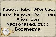 &quot;Hubo Ofertas, Pero Renové Por Tres Años Con <b>Nacional</b>&quot;: Bocanegra