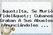 """""""Ita, Se Murió Fidel"""": Cubanos Graban A Sus Abuelos Anunciándoles ..."""