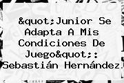 &quot;Junior Se Adapta A Mis Condiciones De Juego&quot;: <b>Sebastián Hernández</b>
