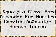 &quot;La Clave Para Ascender Fue Nuestra Convicción&quot;: <b>Hernán Torres</b>
