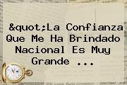 &quot;La Confianza Que Me Ha Brindado <b>Nacional</b> Es Muy Grande ...
