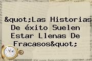 """""""Las Historias De <b>éxito</b> Suelen Estar Llenas De Fracasos"""""""