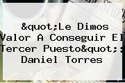 &quot;Le Dimos Valor A Conseguir El Tercer Puesto&quot;: <b>Daniel Torres</b>