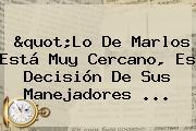 &quot;Lo De <b>Marlos</b> Está Muy Cercano, Es Decisión De Sus Manejadores ...