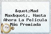 &quot;<b>Mad Max</b>&quot;, Hasta Ahora La Película Más Premiada