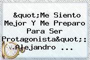 """""""Me Siento Mejor Y Me Preparo Para Ser Protagonista"""": Alejandro ..."""