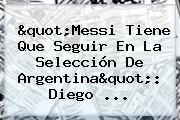&quot;<b>Messi</b> Tiene Que Seguir En La Selección De Argentina&quot;: Diego ...
