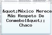 &quot;México Merece Más Respeto De <b>Conmebol</b>&quot;: Chaco