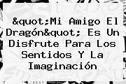 &quot;<b>Mi Amigo El Dragón</b>&quot; Es Un Disfrute Para Los Sentidos Y La Imaginación