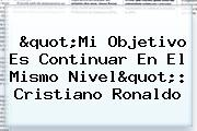 """Mi Objetivo Es Continuar En El Mismo Nivel"": <b>Cristiano Ronaldo</b>"