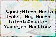 &quot;Miren Hacia Urabá, Hay Mucho Talento&quot;: <b>Yuberjen Martínez</b>