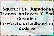 """""""Mis Jugadores Tienen Valores Y Son Grandes Profesionales"""": Zidane"""