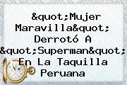 """""""Mujer Maravilla"""" Derrotó A """"Superman"""" En La Taquilla Peruana"""