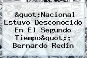 """""""<b>Nacional</b> Estuvo Desconocido En El Segundo Tiempo"""": Bernardo Redín"""