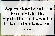 &quot;Nacional Ha Mantenido Un Equilibrio Durante Esta <b>Libertadores</b> ...
