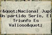 &quot;<b>Nacional</b> Jugó Un <b>partido</b> Serio, El Triunfo Es Valioso&quot;