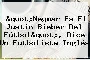 """""""Neymar Es El Justin Bieber Del Fútbol"""", Dice Un Futbolista Inglés"""