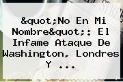 """""""No En Mi Nombre"""": El Infame Ataque De Washington, Londres Y ..."""