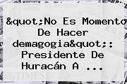 &quot;No Es Momento De Hacer <b>demagogia</b>&quot;: Presidente De Huracán A ...