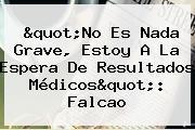 &quot;No Es Nada Grave, Estoy A La Espera De Resultados Médicos&quot;: <b>Falcao</b>