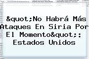 """""""No Habrá Más Ataques En <b>Siria</b> Por El Momento"""": Estados Unidos"""