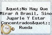 """""""No Hay Que Mirar A Brasil, Sino Jugarle Y Estar Concentrados"""": Rueda"""