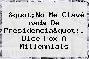 """No Me Clavé <b>nada</b> De Presidencia"", Dice Fox A Millennials"