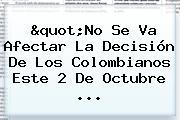 """""""No Se Va Afectar La Decisión De Los Colombianos Este 2 De Octubre ..."""