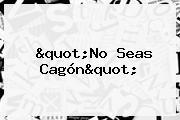 """""""No Seas Cagón"""""""