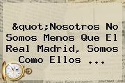 &quot;Nosotros No Somos Menos Que El <b>Real Madrid</b>, Somos Como Ellos ...