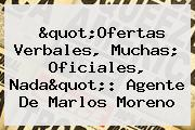 &quot;Ofertas Verbales, Muchas; Oficiales, Nada&quot;: Agente De <b>Marlos Moreno</b>