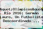 &quot;<b>Olímpicos</b>&quot; Río <b>2016</b>: Germán Lauro, Un Futbolista Descoordinado ...