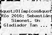 &quot;<b>Olímpicos</b>&quot; Río <b>2016</b>: Sebastián Simonet, Un Gladiador Tan ...