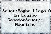 &quot;<b>Pogba</b> Llega A Un Equipo Ganador&quot;: Mourinho