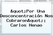 """""""Por Una Desconcentración Nos Cobraron"""": Carlos Henao"""