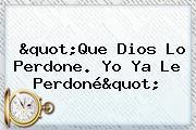 """""""Que Dios Lo Perdone. Yo Ya Le Perdoné"""""""